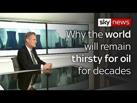 Why the world will remain thirsty for oil for decades Sky News