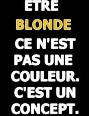 Être blonde ce n'est pas une couleur, c'est un concept.