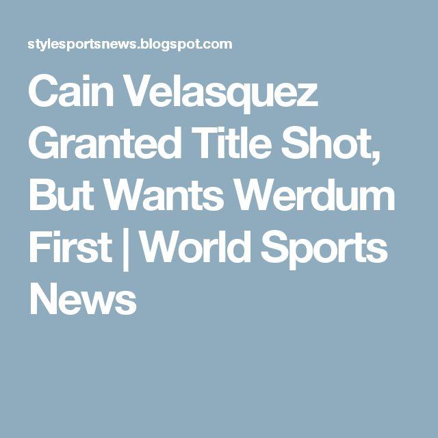 Cain Velasquez Granted Title Shot, But Wants Werdum First | World Sports News
