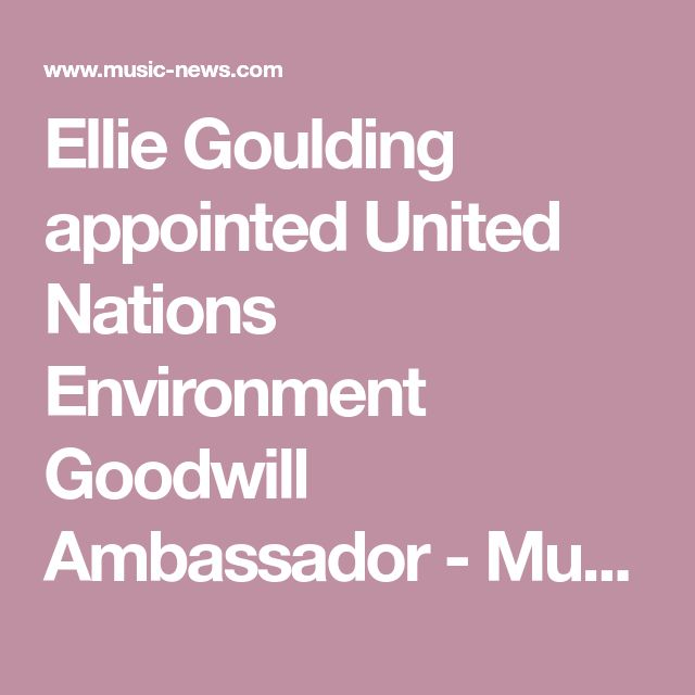 Ellie Goulding appointed United Nations Environment Goodwill Ambassador - Music News | Music-News.com