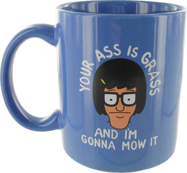 Bob's Burgers Tina Your Ass is Grass Mug - I got this as gift and it makes me smile every morning while I drink my coffee!
