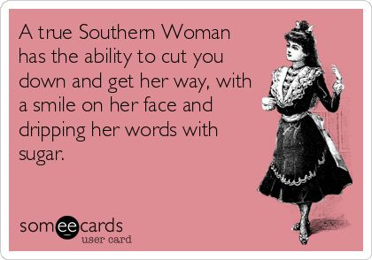 A true Southern Woman has the ability to cut you down and get her way, with a smile on her face and dripping her words with sugar.