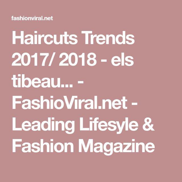 Haircuts Trends 2017/ 2018 - els tibeau... - FashioViral.net - Leading Lifesyle & Fashion Magazine