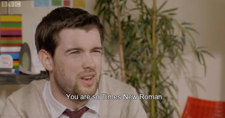 you are so times new roman. burn!