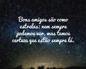 Bons amigos são como estrelas: nem sempre podemos ver, mas temos certeza que estão sempre lá.