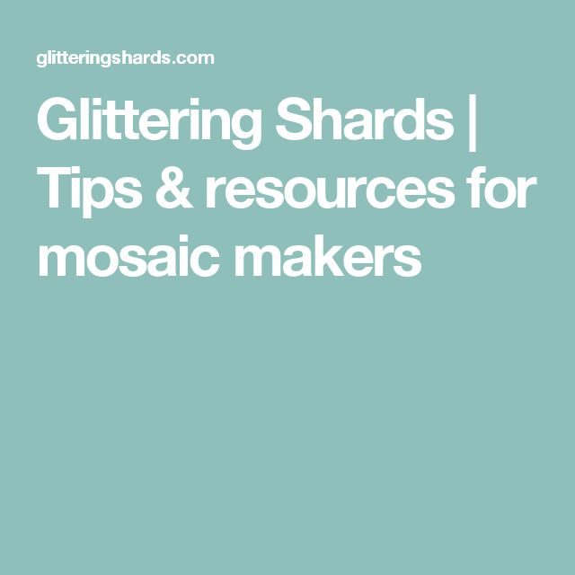 Glittering Shards | Tips & resources for mosaic makers