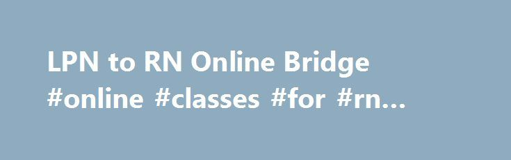 """LPN to RN Online Bridge #online #classes #for #rn #program http://boston.remmont.com/lpn-to-rn-online-bridge-online-classes-for-rn-program/  # Advance Your Nursing Career with a LPN to BSN, RN to MSN or RN to BSN I f you have recently applied for a job in the nursing field, either entry level or to change jobs, you have probably noticed that nearly all facilities list """"RN"""" as a minimum qualification. Actually, as with all industries, the job advertisement is always for the """"ideal"""" candidate…"""