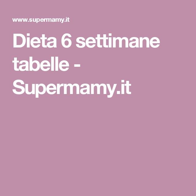 Dieta 6 settimane tabelle - Supermamy.it