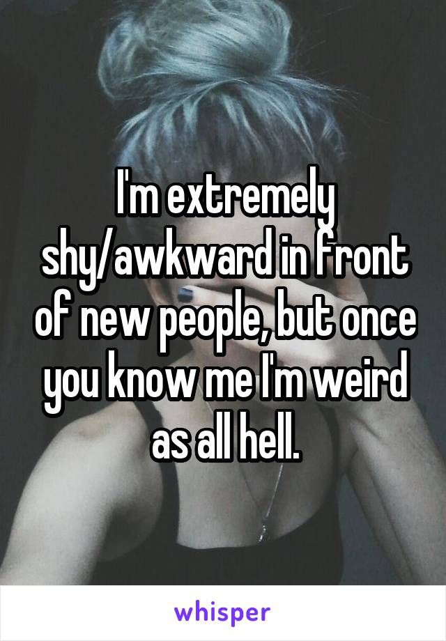I'm extremely shy/awkward in front of new people, but once you know me I'm weird as all hell.