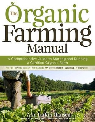 The Organic Farming Manual: A Comprehensive Guide to Starting and Running a Certified Organic Farm by Anne Larkin Hansen