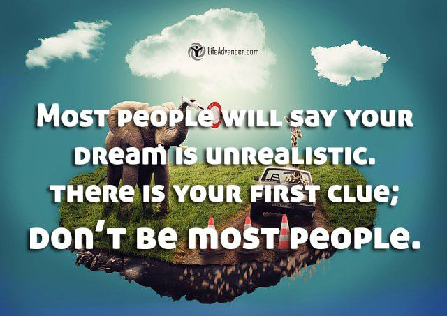 Most people will say your dream is unrealistic. There is your first clue; Don't…