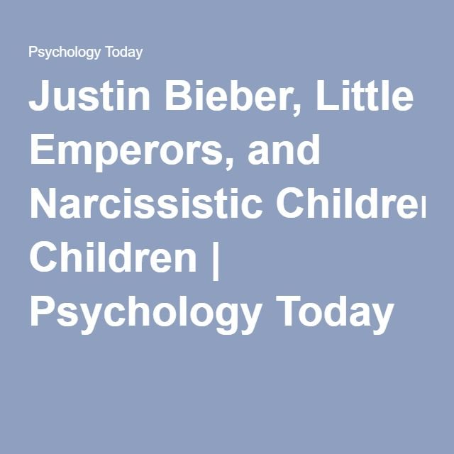 Justin Bieber, Little Emperors, and Narcissistic Children | Psychology Today