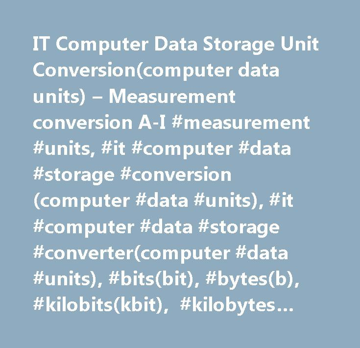 IT Computer Data Storage Unit Conversion(computer data units) – Measurement conversion A-I #measurement #units, #it #computer #data #storage #conversion(computer #data #units), #it #computer #data #storage #converter(computer #data #units), #bits(bit), #bytes(b), #kilobits(kbit), #kilobytes(kb), #megabits(mbit), #megabytes(mb), #gigabits(gbit), #gigabytes(gb), #terabits(tbit), #terabytes(tb), #petabits(pbit), #petabytes(pb), #floppy #disks #(3.5 #, #dd), #floppy #disks #(3.5 #, #hd), #floppy…