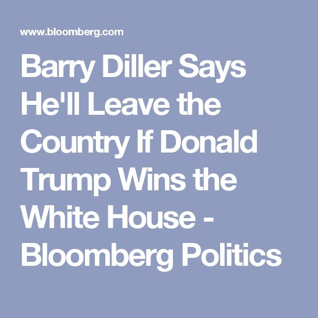 Barry Diller Says He'll Leave the Country If Donald Trump Wins the White House - Bloomberg Politics...FOR THE RECORD WHO THE F IS BARRY DILLER!