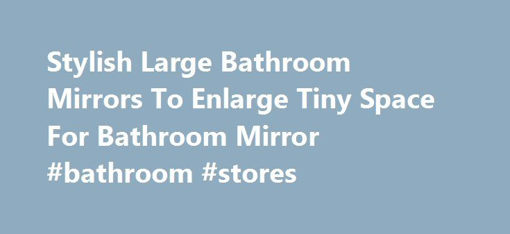 Stylish Large Bathroom Mirrors To Enlarge Tiny Space For Bathroom Mirror #bathroom #stores http://bathrooms.remmont.com/stylish-large-bathroom-mirrors-to-enlarge-tiny-space-for-bathroom-mirror-bathroom-stores/  #bathroom mirror Stylish Large Bathroom Mirrors To Enlarge Tiny Space For Bathroom Mirror Stylish Large Bathroom Mirrors To Enlarge Tiny Space For Bathroom Mirror is one of pictures that are related with the picture before in the collection gallery. The exactly dimension of Stylish…