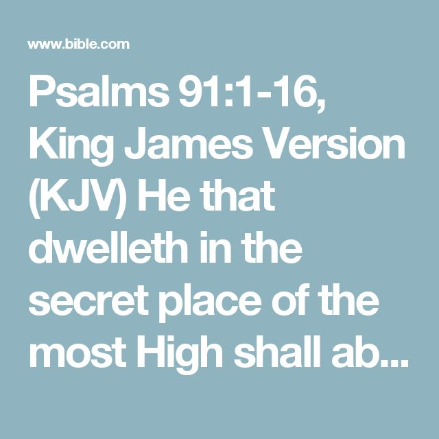 Psalms 91:1-16, King James Version (KJV) He that dwelleth in the secret place of the most High shall abide under the shadow of the Almighty. I will say of the Lord, He is my refuge and my...