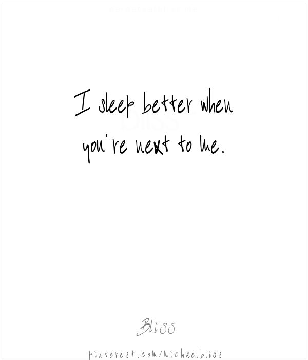 I sleep better when you're next to me...  - Bliss