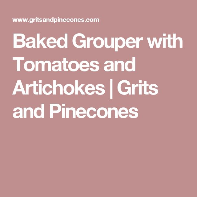 Baked Grouper with Tomatoes and Artichokes | Grits and Pinecones