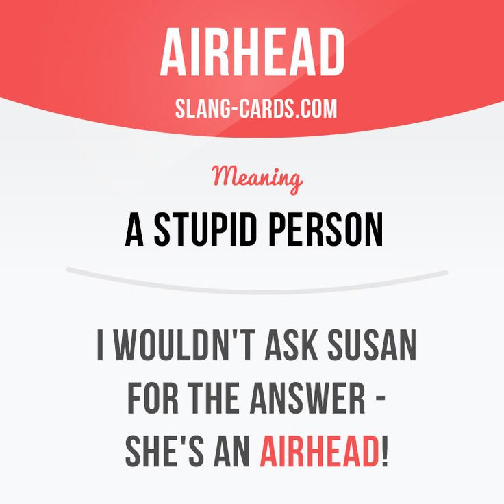 """Airhead"" is a stupid person.   Example: I wouldn't ask Susan for the answer - she's an airhead!  #slang #englishslang #saying #sayings #phrase #phrases #expression #expressions #english #englishlanguage #learnenglish #studyenglish #language #vocabulary #dictionary #efl #esl #tesl #tefl #toefl #ielts #toeic #englishlearning #vocab"