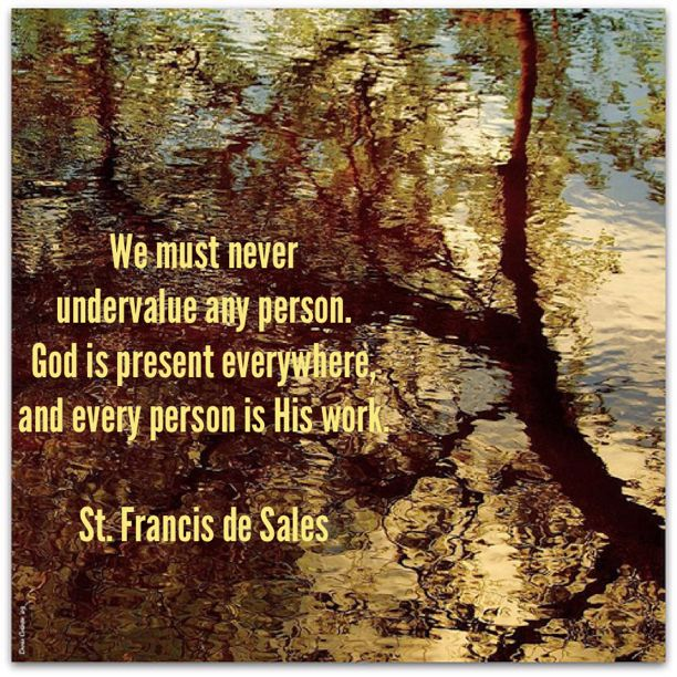 We must never undervalue any person.  God is present everywhere, and every person is His work. ~ St. Francis de Sales