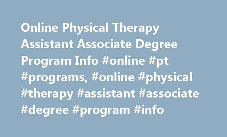 Online Physical Therapy Assistant Associate Degree Program Info #online #pt #programs, #online #physical #therapy #assistant #associate #degree #program #info http://indiana.nef2.com/online-physical-therapy-assistant-associate-degree-program-info-online-pt-programs-online-physical-therapy-assistant-associate-degree-program-info/  # Online Physical Therapy Assistant Associate Degree Program Info Essential Information Physical therapy assistant. or PTA, programs are available in a hybrid…