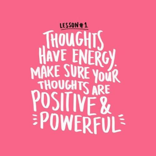 Thoughts have energy. Make sure your thoughts are positive and powerful.