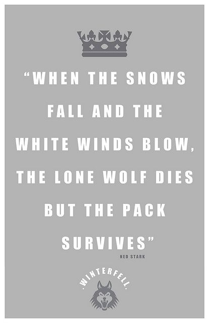 Ned Stark Quote    'When the snows fall and the white winds blow, the lone wolf dies but the pack survives'    George RR Martin    Products with this on are now available from my Redbubble     Fantastic