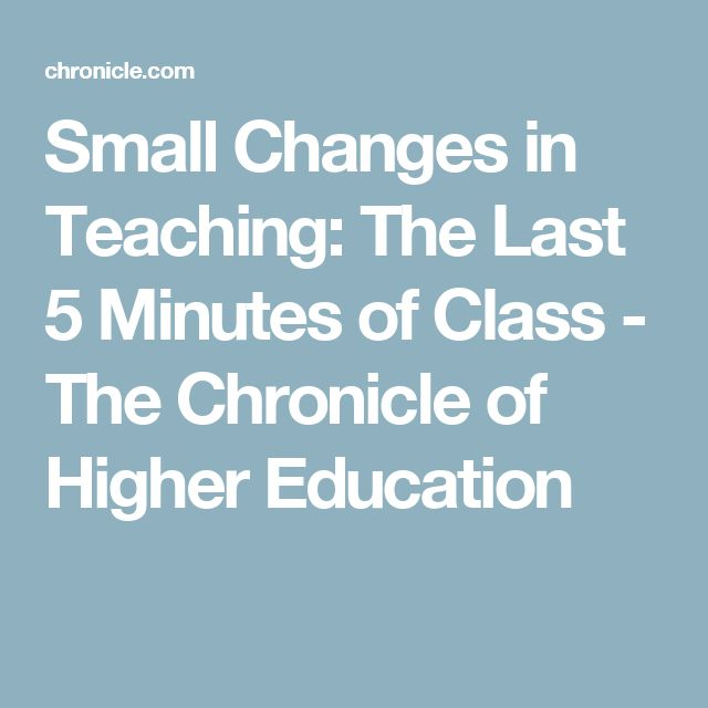 Small Changes in Teaching: The Last 5 Minutes of Class - The Chronicle of Higher Education