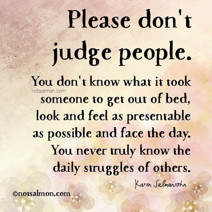 Don't judge...  Don't assume.