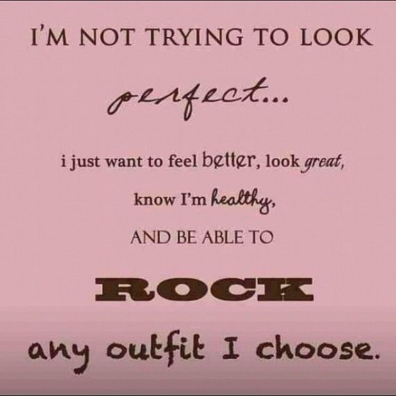 Definitely do not want to be perfect just fit and look nice and healthy. That's all.