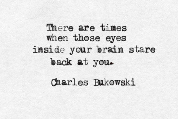 -Charles Bukowski, What Matters most is How Well You Walk Through the Fire