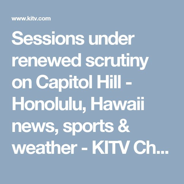 Sessions under renewed scrutiny on Capitol Hill - Honolulu, Hawaii news, sports & weather - KITV Channel 4