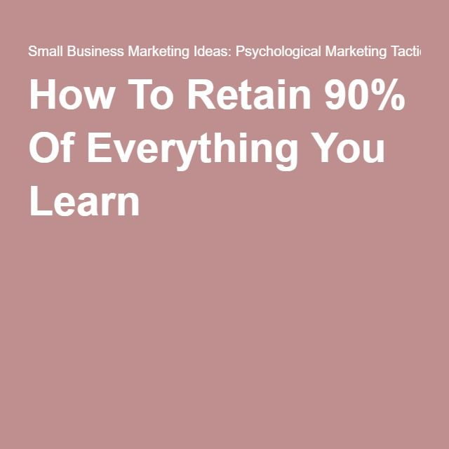 How To Retain 90% Of Everything You Learn