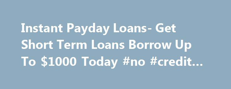 Instant Payday Loans- Get Short Term Loans Borrow Up To $1000 Today #no #credit #auto #loans http://loans.remmont.com/instant-payday-loans-get-short-term-loans-borrow-up-to-1000-today-no-credit-auto-loans/  #instant payday loans # Welcome to Instant Payday loans Are you on the lookout for financial assistance to cope up with your insufficient monetary condition? We, at Instant Payday loans come to your aid by arranging easy and comfortable loan for you from our renowned lenders. You can…
