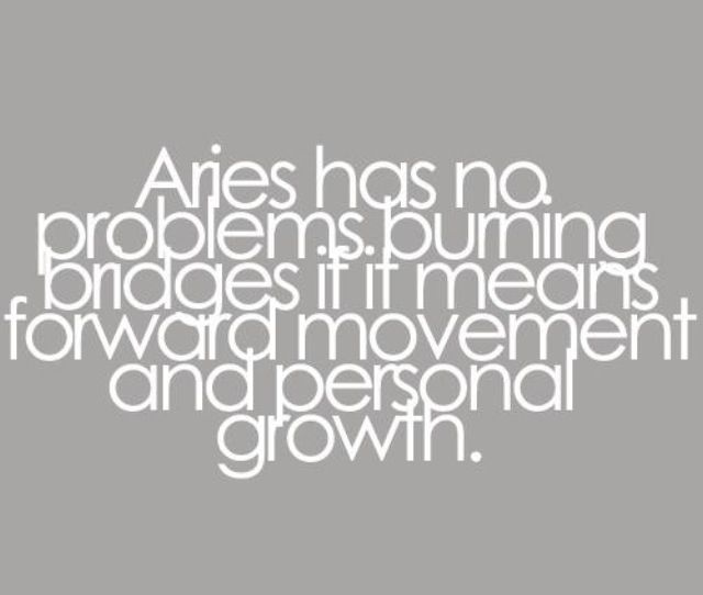 Aries has no problems burning bridges if it means forward movement and personal growth-- me, always.