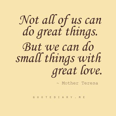 """""""Small things with great love. . ."""" (Mother Teresa)"""