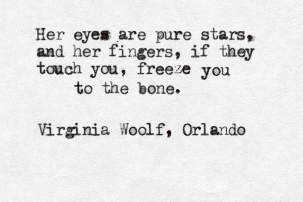Her eyes are pure stars, and her fingers, if they touch you, freeze you to the bone. -Virginia Woolf