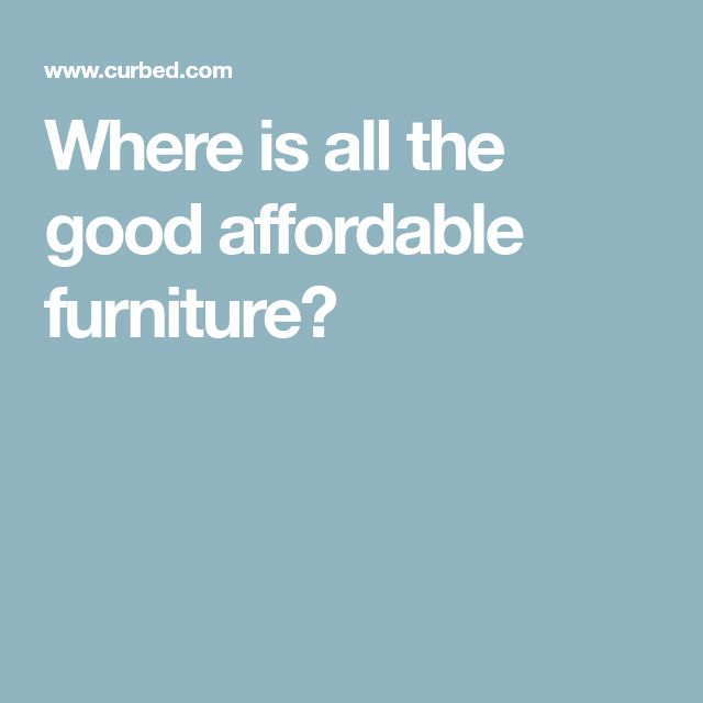 Where is all the good affordable furniture?