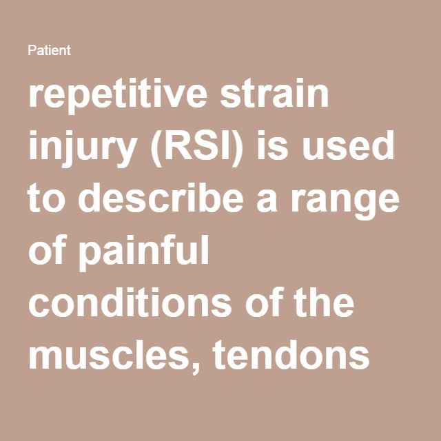 Repetitive Strain Injury (RSI) is described as the range of painful condition(s) of the muscles, tendons and other soft tissues. It is mainly caused by repetitive use of part of the body for example your eyes, wrists and so on.