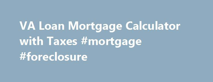 VA Loan Mortgage Calculator with Taxes #mortgage #foreclosure http://mortgage.remmont.com/va-loan-mortgage-calculator-with-taxes-mortgage-foreclosure/  #house payment calculator with taxes # A VA approved lender; Mortgage Research Center, LLC – NMLS #1907. Not affiliated with any government agency. Not available in AZ, NV, or NY. Use your VA loan to buy a home with no down payment. The Department of VA recently increased the Maximum Guaranty Amount for veteran home loans to as much as…