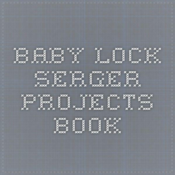 Baby Lock Serger - Projects Book