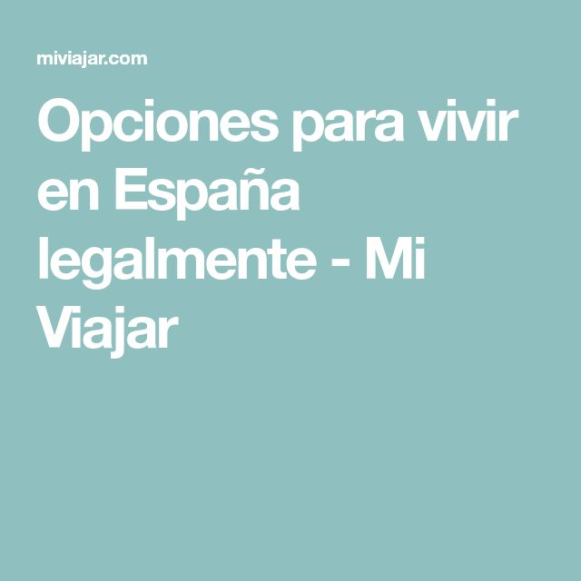 Opciones para vivir en España legalmente - Mi Viajar