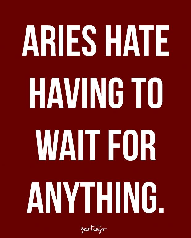 """""""Aries hate having to wait for anything."""""""