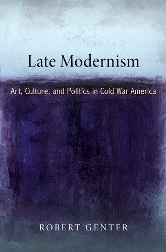 Late Modernism: Art, Culture, and Politics in Cold War America (The Arts and Intellectual Life in Modern...