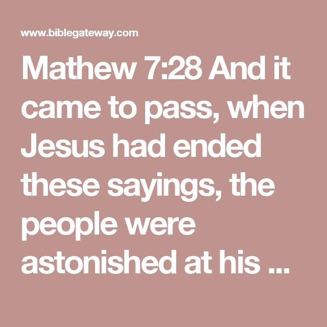 Mathew 7:28And it came to pass, when Jesus had ended these sayings, the people were astonished at his doctrine:  29For he taught them as one having authority, and not as the scribes.