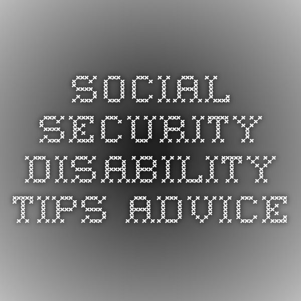 SOCIAL SECURITY DISABILITY TIPS ADVICE