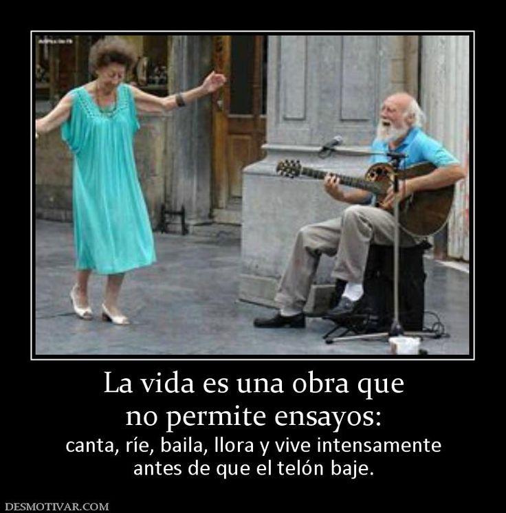 La vida es una obra que no permite ensayos:  canta, ríe, baila, llora y vive intensamente antes de que el telón baje.
