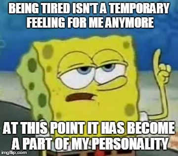 Ill Have You Know Spongebob Meme | BEING TIRED ISN'T A TEMPORARY FEELING FOR ME ANYMORE AT THIS POINT IT HAS BECOME A PART OF MY PERSONALITY | image tagged in memes,ill have you know spongebob | made w/ Imgflip meme maker