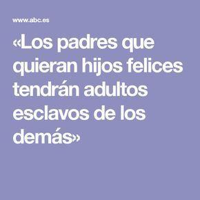 «Los padres que quieran hijos felices tendrán adultos esclavos de los demás»