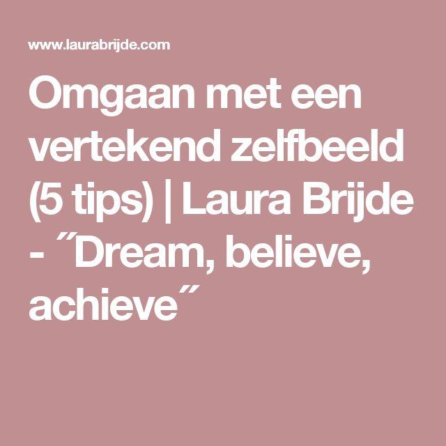 Omgaan met een vertekend zelfbeeld (5 tips)   Laura Brijde - ´´Dream, believe, achieve´´